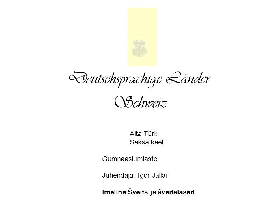 Deutschsprachige Länder Schweiz Aita Türk Saksa keel Gümnaasiumiaste Juhendaja: Igor Jallai Imeline Šveits ja šveitslased
