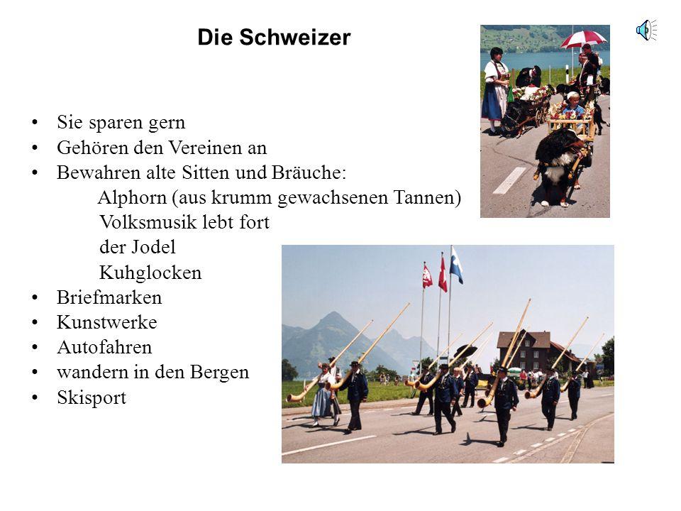 Die Schweizer Sie sparen gern Gehören den Vereinen an Bewahren alte Sitten und Bräuche: Alphorn (aus krumm gewachsenen Tannen) Volksmusik lebt fort de