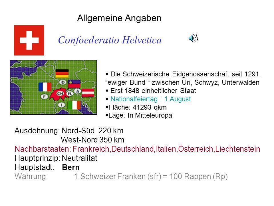 Allgemeine Angaben Confoederatio Helvetica Ausdehnung: Nord-Süd 220 km West-Nord 350 km Nachbarstaaten: Frankreich,Deutschland,Italien,Österreich,Liec