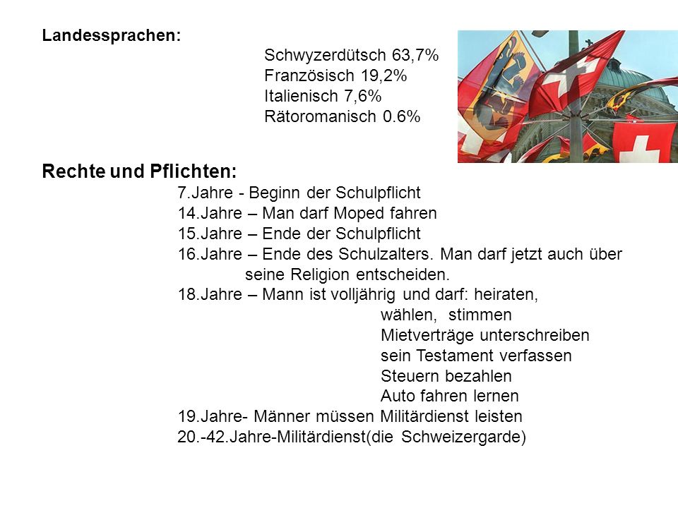 Landessprachen: Schwyzerdütsch 63,7% Französisch 19,2% Italienisch 7,6% Rätoromanisch 0.6% Rechte und Pflichten: 7.Jahre - Beginn der Schulpflicht 14.