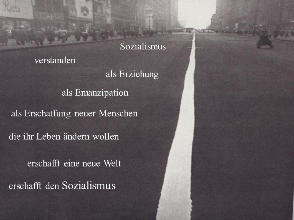 Sozialismus als Erziehung als Emanzipation als Erschaffung neuer Menschen die ihr Leben ändern wollen erschafft eine neue Welt erschafft den Sozialismus verstanden