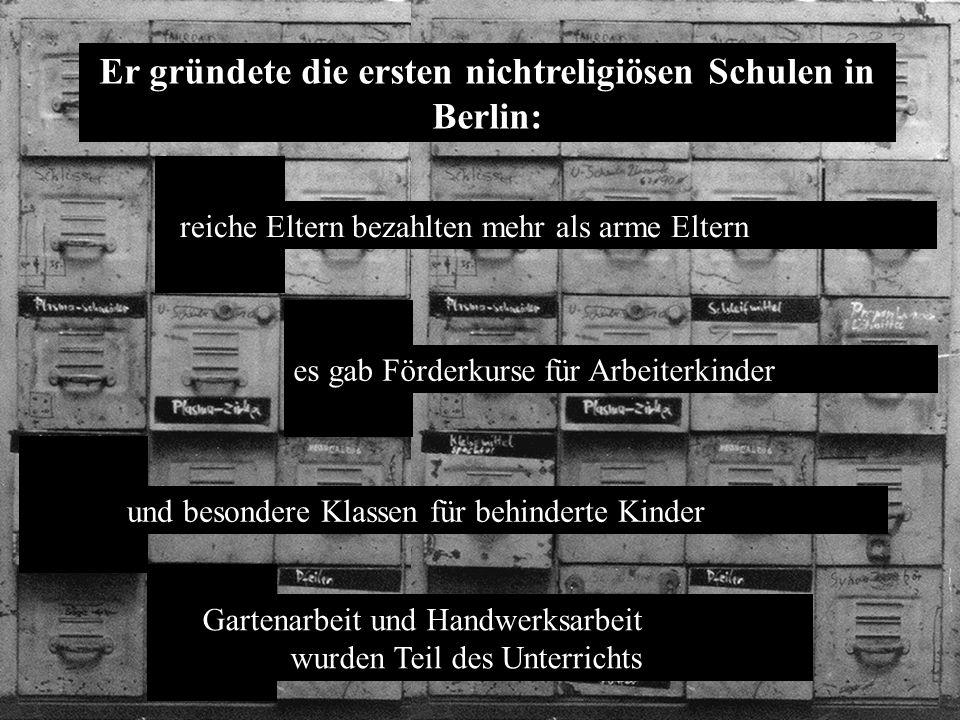 reiche Eltern bezahlten mehr als arme Eltern Er gründete die ersten nichtreligiösen Schulen in Berlin: es gab Förderkurse für Arbeiterkinder und besondere Klassen für behinderte Kinder Gartenarbeit und Handwerksarbeit wurden Teil des Unterrichts