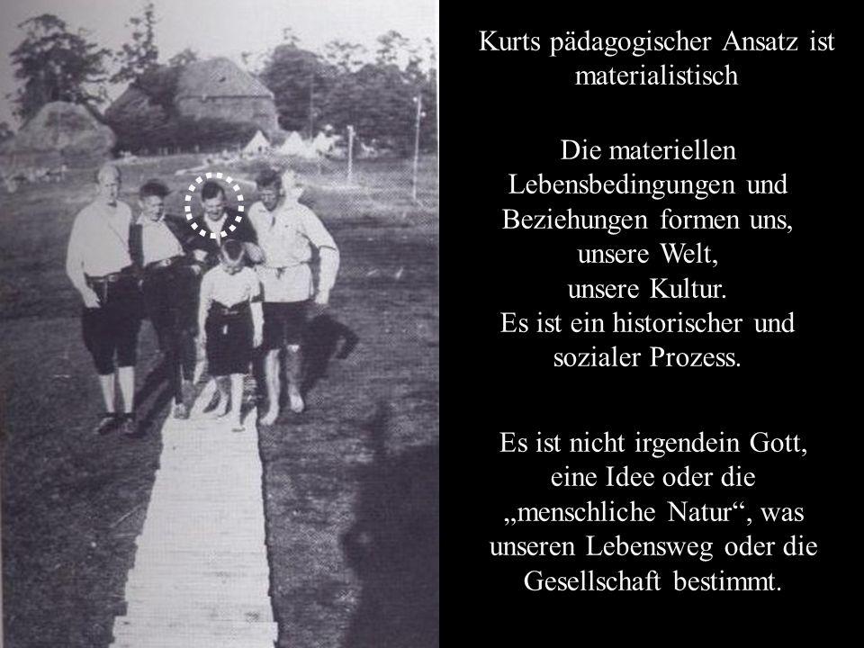 Kurts pädagogischer Ansatz ist materialistisch Die materiellen Lebensbedingungen und Beziehungen formen uns, unsere Welt, unsere Kultur.