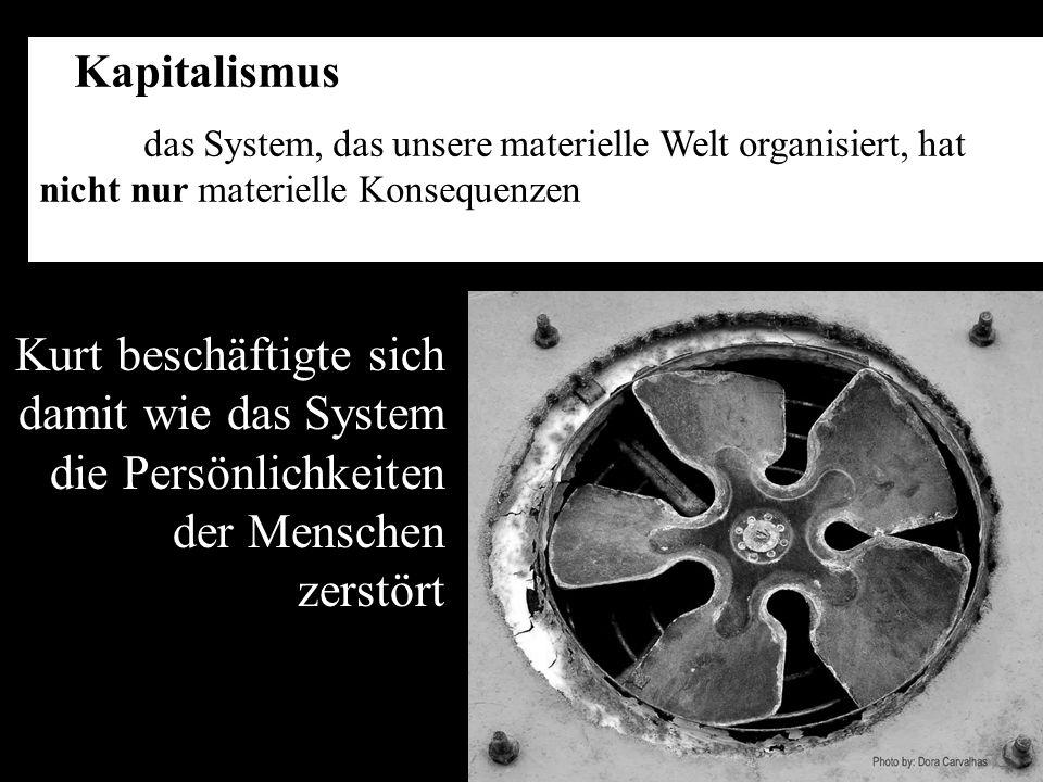 Kapitalismus das System, das unsere materielle Welt organisiert, hat nicht nur materielle Konsequenzen Kurt beschäftigte sich damit wie das System die Persönlichkeiten der Menschen zerstört