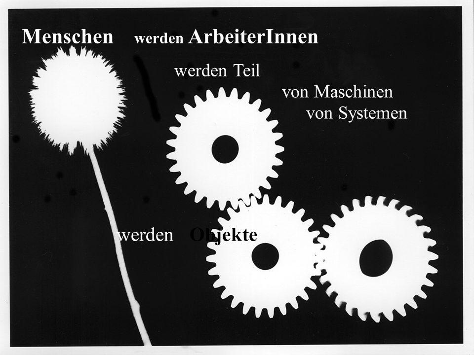 Menschen werden ArbeiterInnen werden Teil von Maschinen von Systemen werden Objekte
