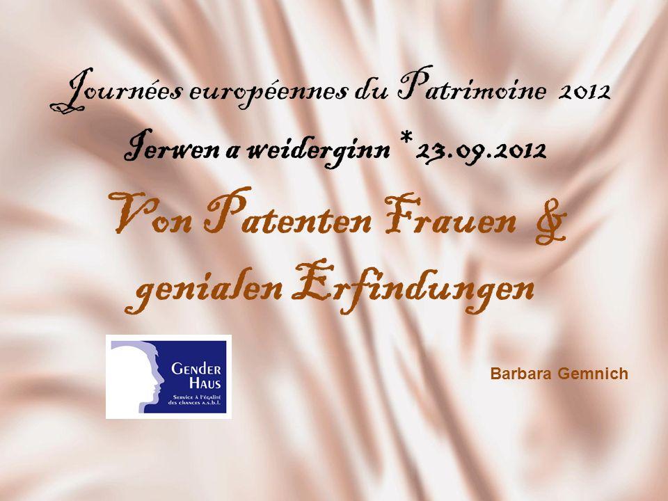 Journées européennes du Patrimoine 2012 Ierwen a weiderginn * 23.09.2012 Von Patenten Frauen & genialen Erfindungen Barbara Gemnich