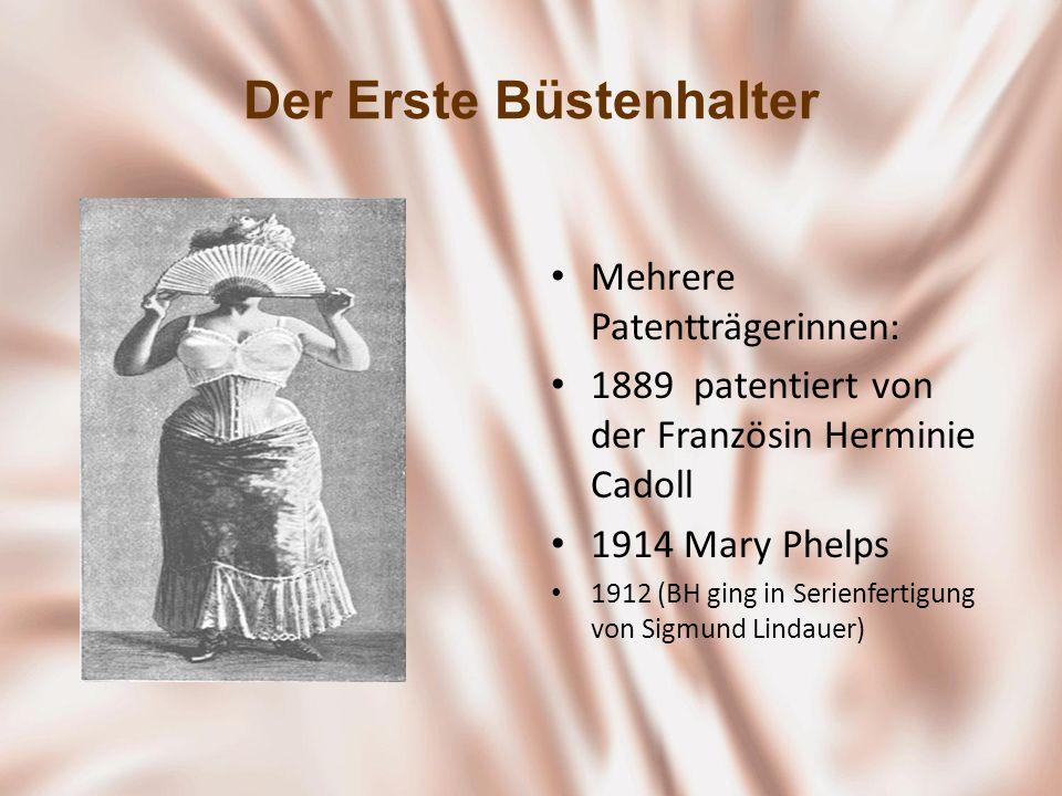 Der Erste Büstenhalter Mehrere Patentträgerinnen: 1889 patentiert von der Französin Herminie Cadoll 1914 Mary Phelps 1912 (BH ging in Serienfertigung