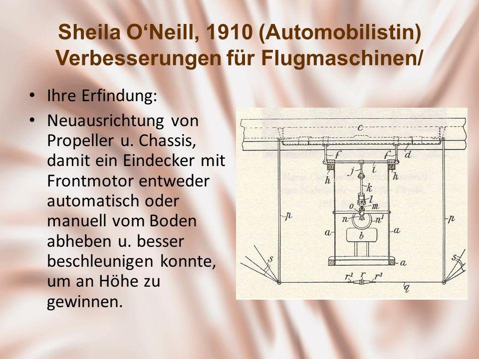 Sheila ONeill, 1910 (Automobilistin) Verbesserungen für Flugmaschinen/ Ihre Erfindung: Neuausrichtung von Propeller u. Chassis, damit ein Eindecker mi
