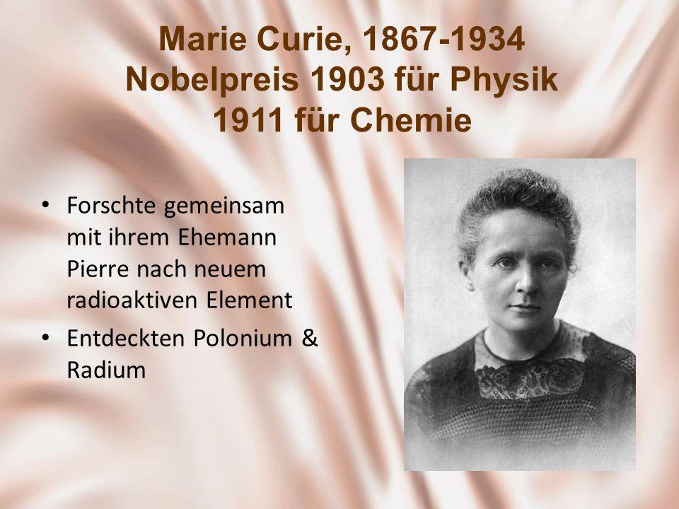 Marie Curie, 1867-1934 Nobelpreis 1903 für Physik 1911 für Chemie Forschte gemeinsam mit ihrem Ehemann Pierre nach neuem radioaktiven Element Entdeckt
