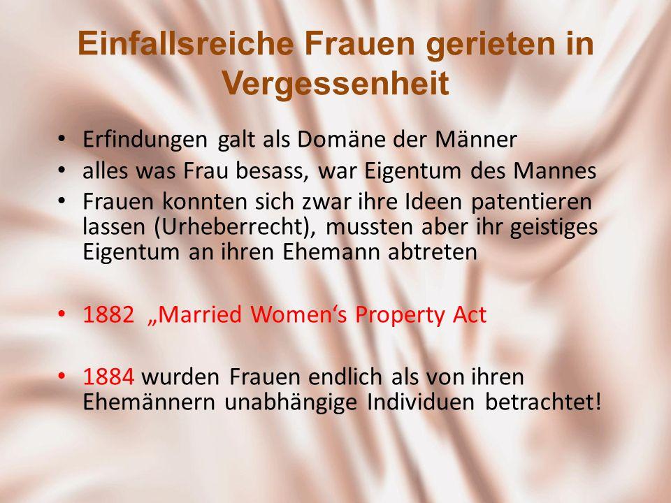 Einfallsreiche Frauen gerieten in Vergessenheit Erfindungen galt als Domäne der Männer alles was Frau besass, war Eigentum des Mannes Frauen konnten s