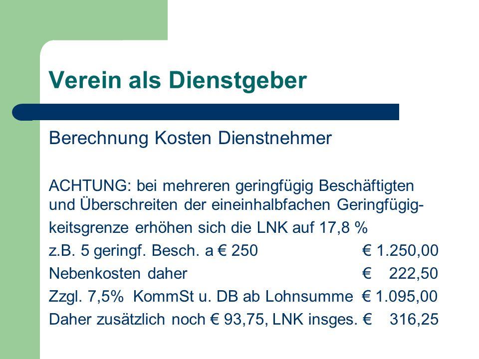 Verein als Dienstgeber Berechnung Kosten Dienstnehmer ACHTUNG: bei mehreren geringfügig Beschäftigten und Überschreiten der eineinhalbfachen Geringfügig- keitsgrenze erhöhen sich die LNK auf 17,8 % z.B.