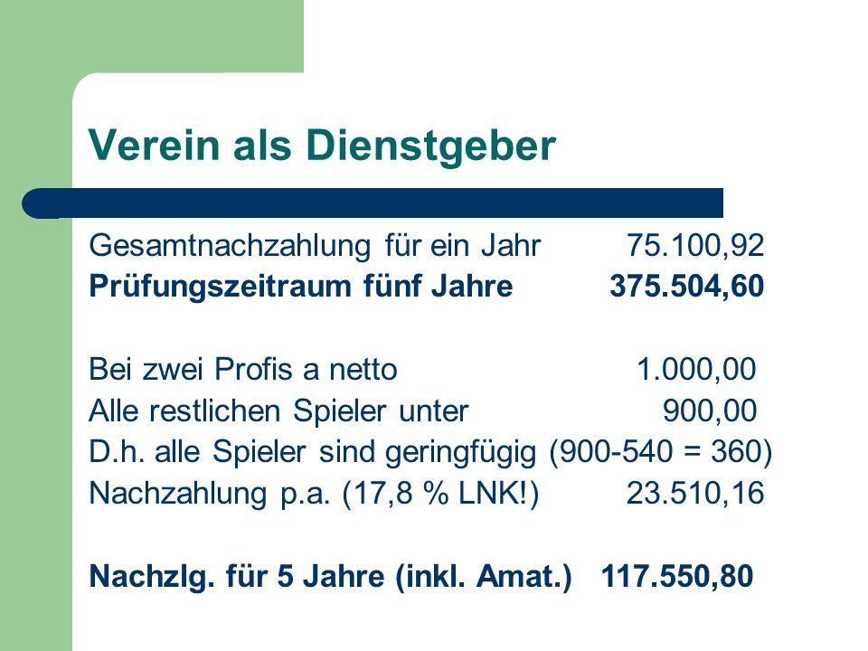 Verein als Dienstgeber Gesamtnachzahlung für ein Jahr 75.100,92 Prüfungszeitraum fünf Jahre375.504,60 Bei zwei Profis a netto 1.000,00 Alle restlichen Spieler unter 900,00 D.h.
