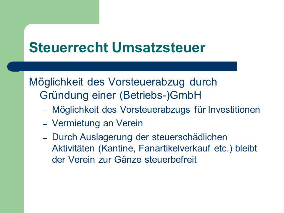 Steuerrecht Umsatzsteuer Möglichkeit des Vorsteuerabzug durch Gründung einer (Betriebs-)GmbH – Möglichkeit des Vorsteuerabzugs für Investitionen – Vermietung an Verein – Durch Auslagerung der steuerschädlichen Aktivitäten (Kantine, Fanartikelverkauf etc.) bleibt der Verein zur Gänze steuerbefreit