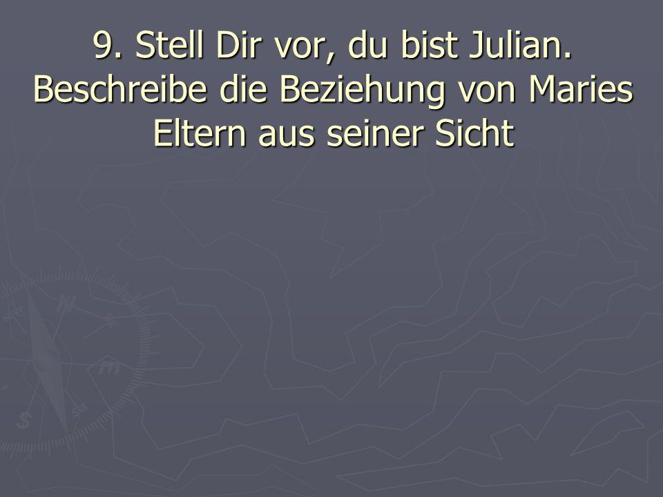 9. Stell Dir vor, du bist Julian. Beschreibe die Beziehung von Maries Eltern aus seiner Sicht