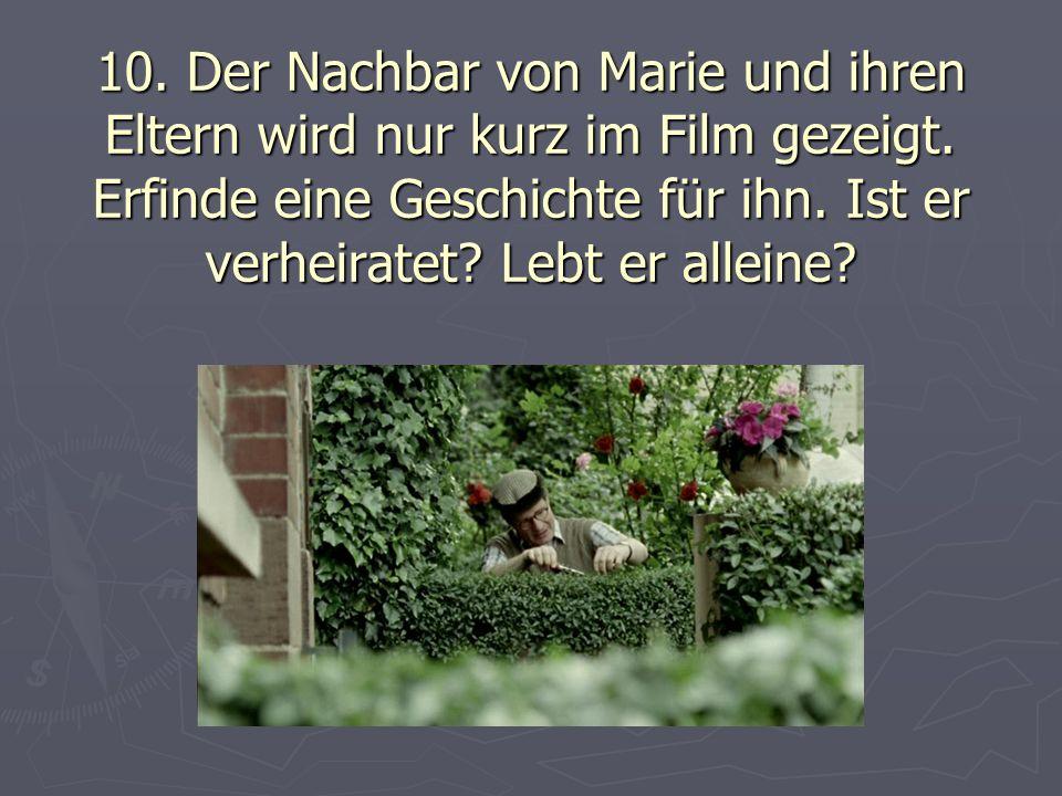 10. Der Nachbar von Marie und ihren Eltern wird nur kurz im Film gezeigt. Erfinde eine Geschichte für ihn. Ist er verheiratet? Lebt er alleine?