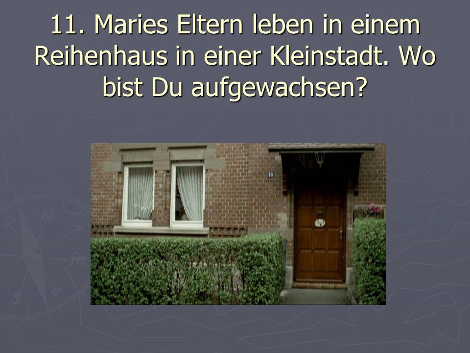 11. Maries Eltern leben in einem Reihenhaus in einer Kleinstadt. Wo bist Du aufgewachsen?