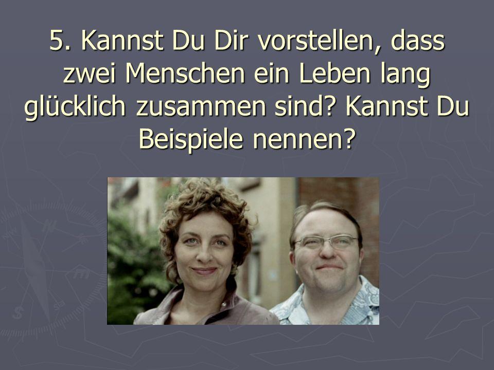 5. Kannst Du Dir vorstellen, dass zwei Menschen ein Leben lang glücklich zusammen sind? Kannst Du Beispiele nennen?