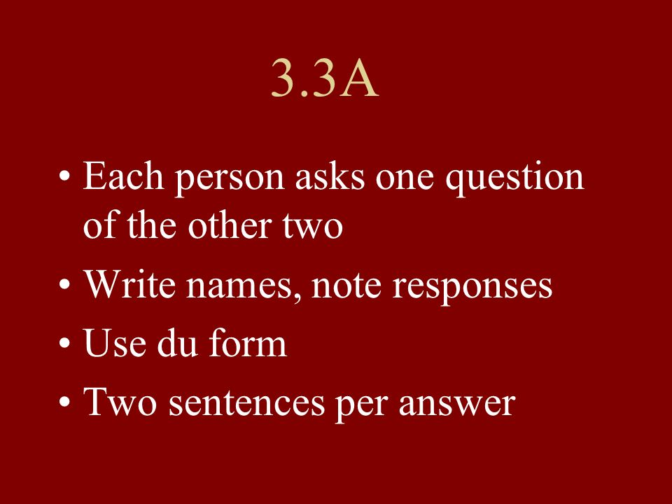 3.3A Question 1 and 2 people: Move to a new group Tell others in your group the answers (including your own) Use name + s for possessive