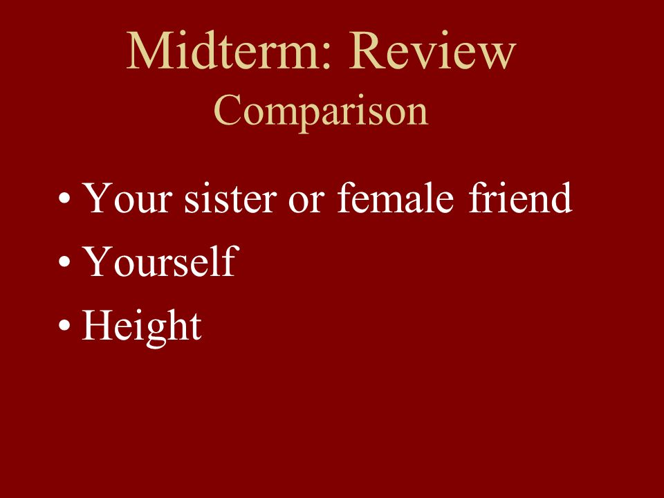 Midterm: Review Comparison Your sister or female friend Yourself Height