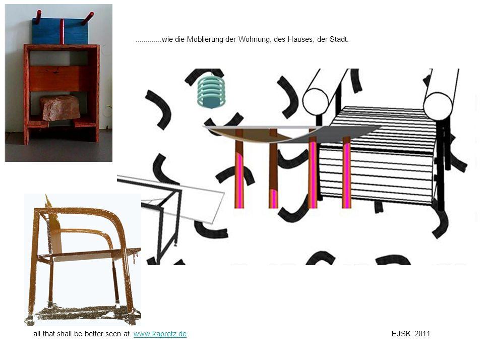 .............wie die Möblierung der Wohnung, des Hauses, der Stadt. all that shall be better seen at www.kapretz.de EJSK 2011www.kapretz.de