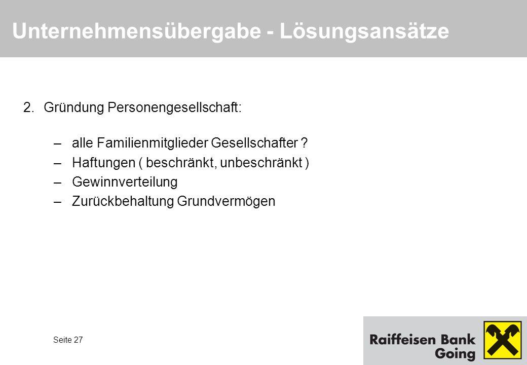 Seite 27 Unternehmensübergabe - Lösungsansätze 2.Gründung Personengesellschaft: –alle Familienmitglieder Gesellschafter ? –Haftungen ( beschränkt, unb
