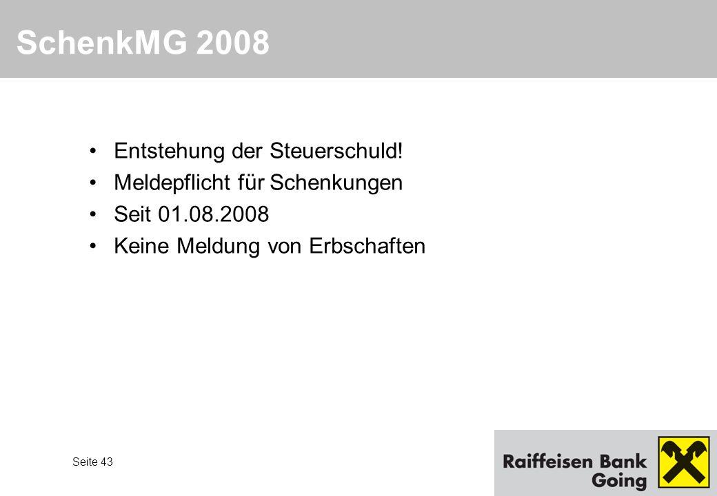 Seite 43 Entstehung der Steuerschuld! Meldepflicht für Schenkungen Seit 01.08.2008 Keine Meldung von Erbschaften SchenkMG 2008