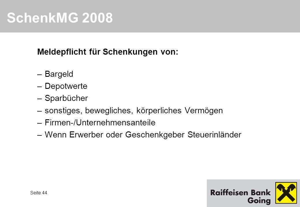 Seite 44 SchenkMG 2008 Meldepflicht für Schenkungen von: –Bargeld –Depotwerte –Sparbücher –sonstiges, bewegliches, körperliches Vermögen –Firmen-/Unte