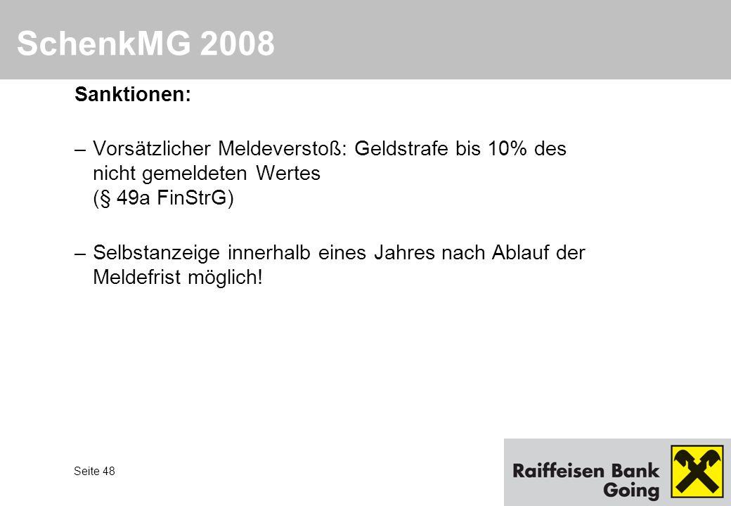 Seite 48 SchenkMG 2008 Sanktionen: –Vorsätzlicher Meldeverstoß: Geldstrafe bis 10% des nicht gemeldeten Wertes (§ 49a FinStrG) –Selbstanzeige innerhal