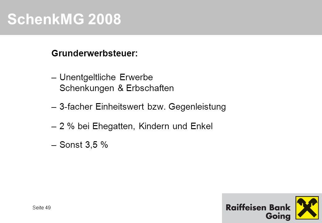 Seite 49 SchenkMG 2008 Grunderwerbsteuer: –Unentgeltliche Erwerbe Schenkungen & Erbschaften –3-facher Einheitswert bzw. Gegenleistung –2 % bei Ehegatt