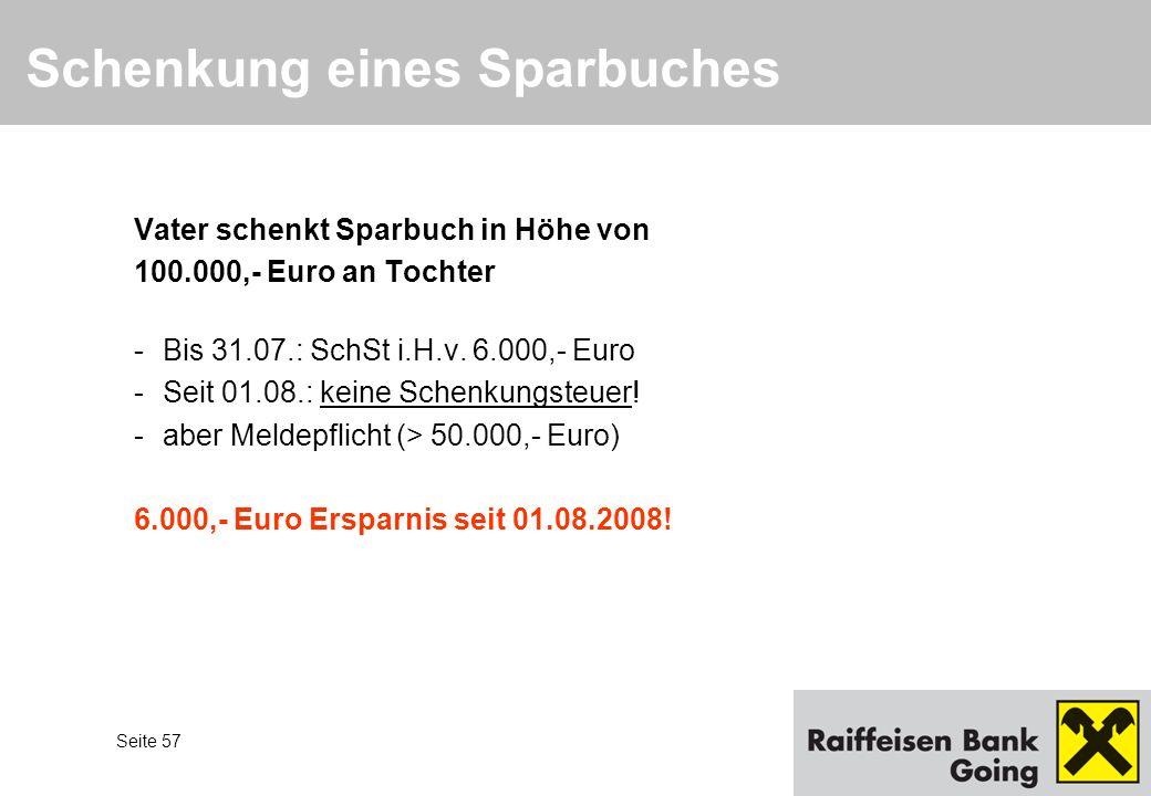 Seite 57 Schenkung eines Sparbuches Vater schenkt Sparbuch in Höhe von 100.000,- Euro an Tochter -Bis 31.07.: SchSt i.H.v. 6.000,- Euro -Seit 01.08.: