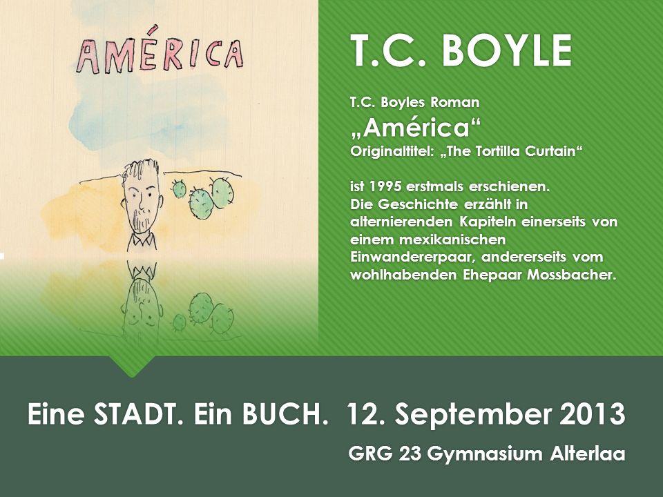 T.C. BOYLE T.C. Boyles Roman América Originaltitel: The Tortilla Curtain ist 1995 erstmals erschienen. Die Geschichte erzählt in alternierenden Kapite