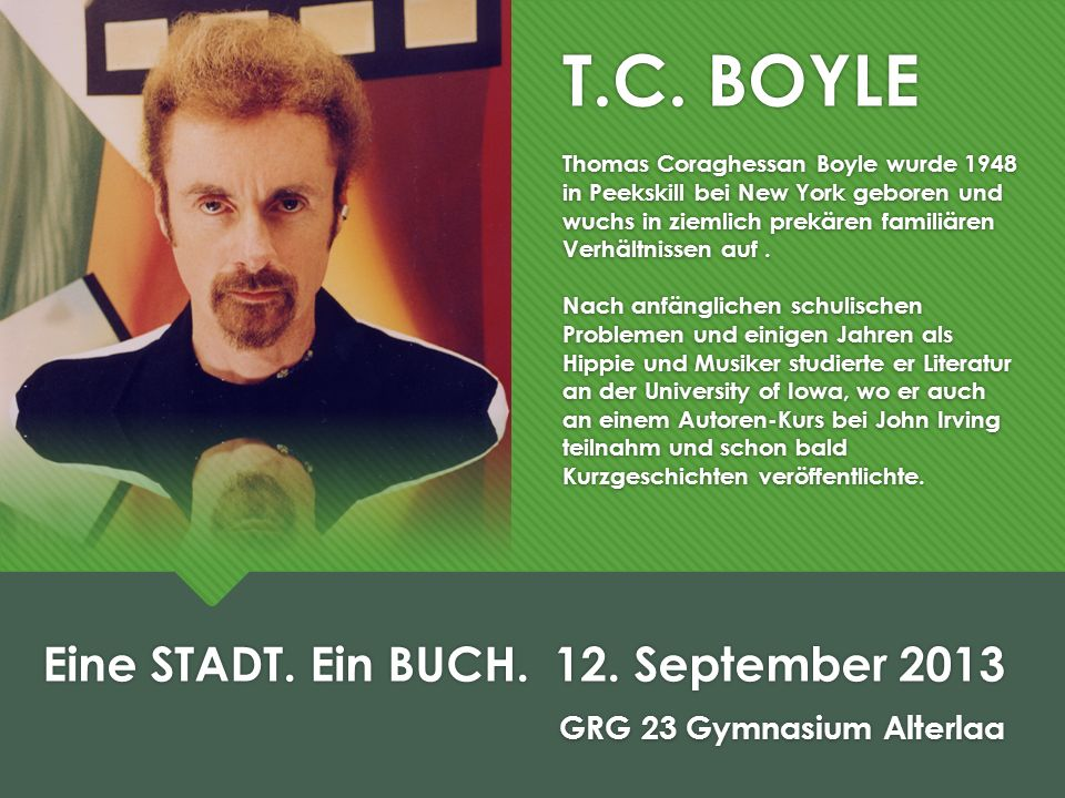 T.C. BOYLE Thomas Coraghessan Boyle wurde 1948 in Peekskill bei New York geboren und wuchs in ziemlich prekären familiären Verhältnissen auf. Nach anf