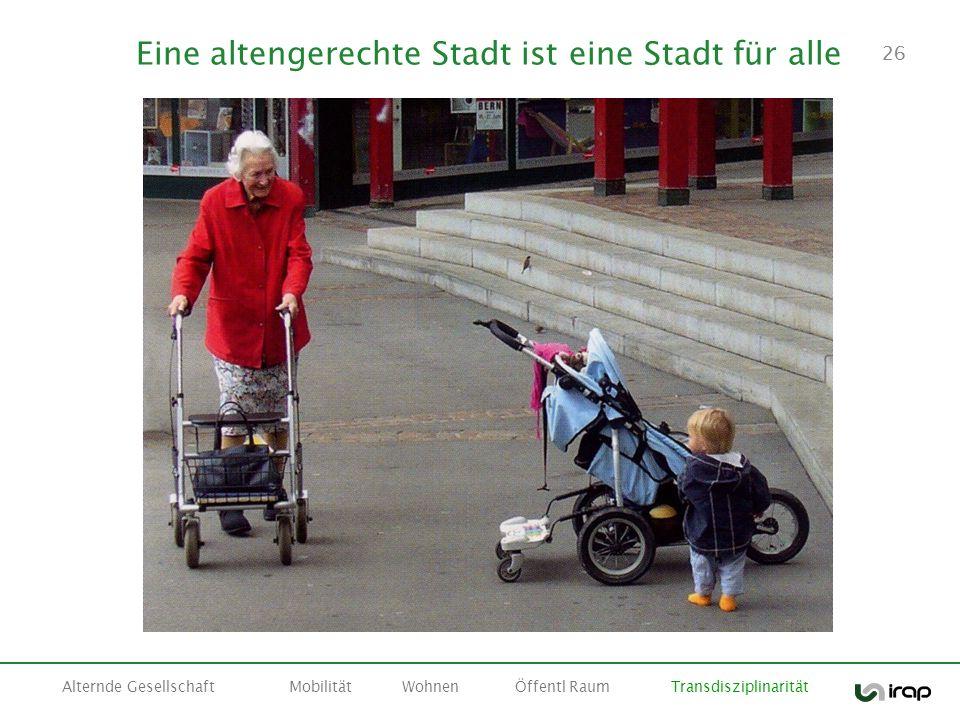 26 Eine altengerechte Stadt ist eine Stadt für alle Alternde GesellschaftMobilitätWohnenÖffentl Raum Transdisziplinarität