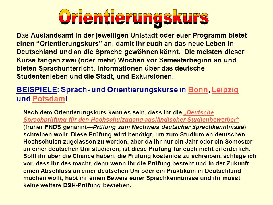 Das Auslandsamt in der jeweiligen Unistadt oder euer Programm bietet einen Orientierungskurs an, damit ihr euch an das neue Leben in Deutschland und a