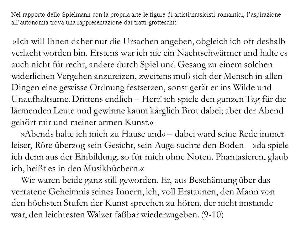 Nel rapporto dello Spielmann con la propria arte le figure di artisti/musicisti romantici, laspirazione allautonomia trova una rappresentazione dai tratti grotteschi: »Ich will Ihnen daher nur die Ursachen angeben, obgleich ich oft deshalb verlacht worden bin.