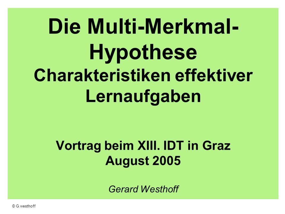 © G.westhoff Die Multi-Merkmal- Hypothese Charakteristiken effektiver Lernaufgaben Vortrag beim XIII. IDT in Graz August 2005 Gerard Westhoff