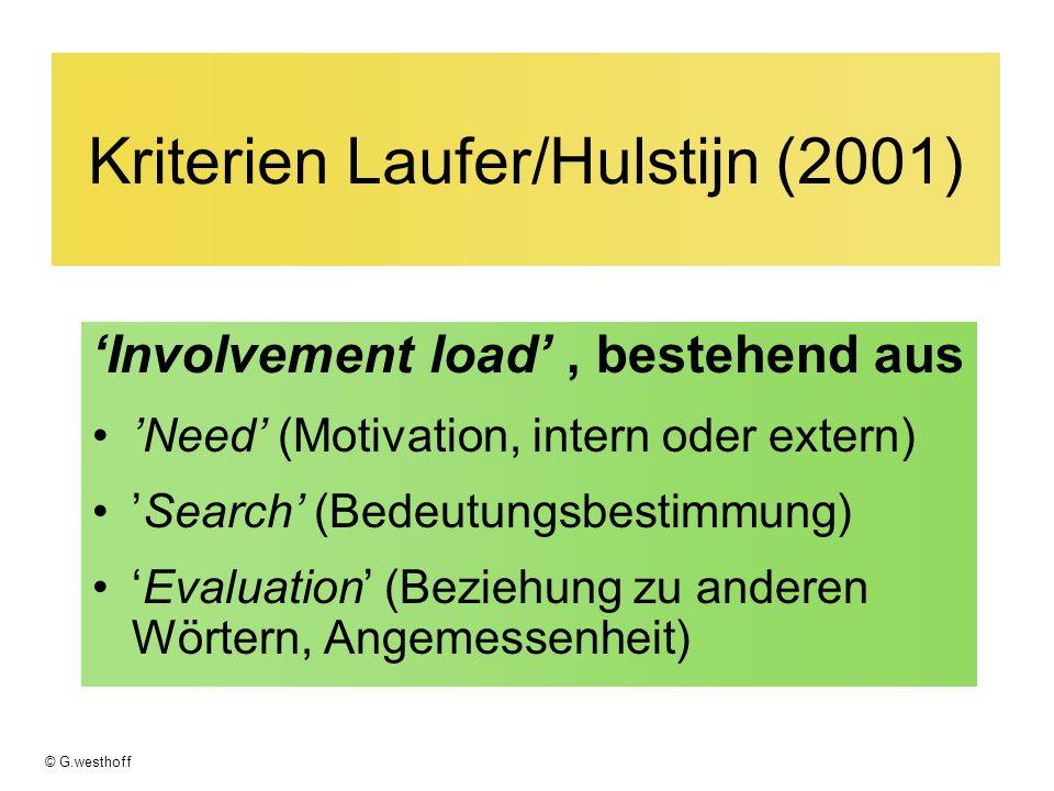 © G.westhoff Kriterien Laufer/Hulstijn (2001) Involvement load, bestehend aus Need (Motivation, intern oder extern) Search (Bedeutungsbestimmung) Evaluation (Beziehung zu anderen Wörtern, Angemessenheit)