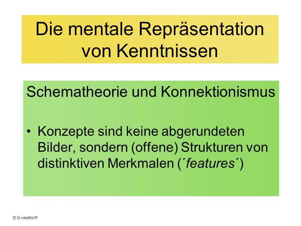 © G.westhoff Die mentale Repräsentation von Kenntnissen Schematheorie und Konnektionismus Konzepte sind keine abgerundeten Bilder, sondern (offene) Strukturen von distinktiven Merkmalen (´features´)