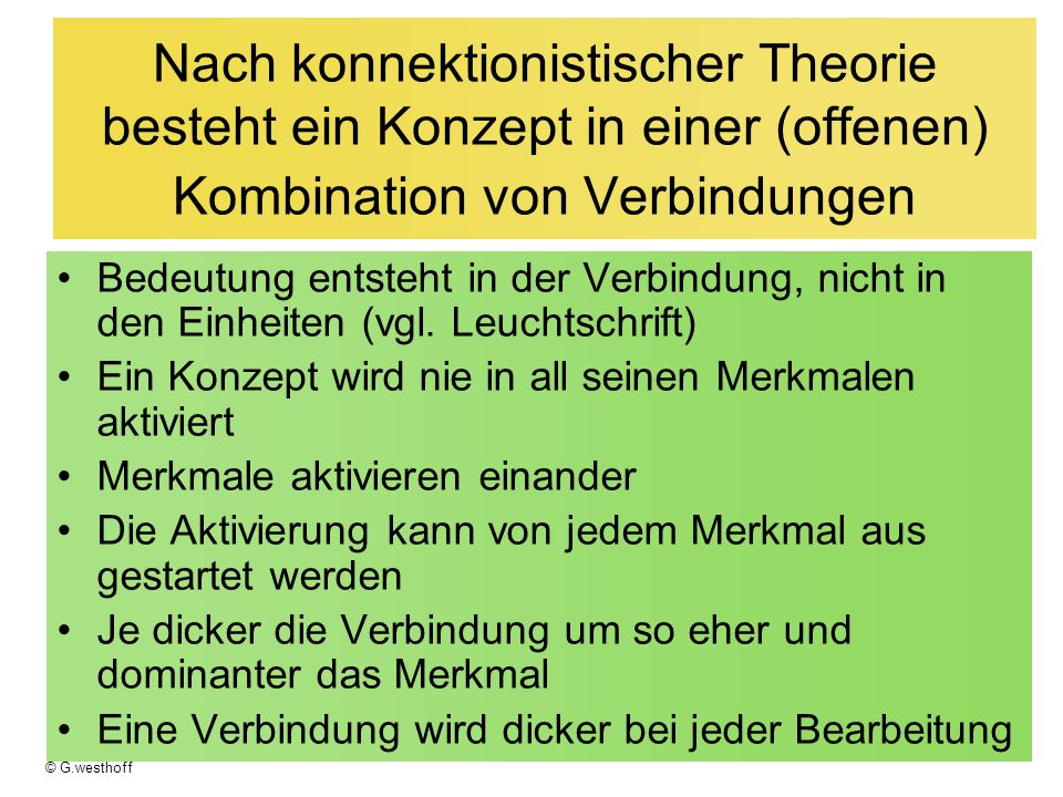 © G.westhoff Nach konnektionistischer Theorie besteht ein Konzept in einer (offenen) Kombination von Verbindungen Bedeutung entsteht in der Verbindung, nicht in den Einheiten (vgl.