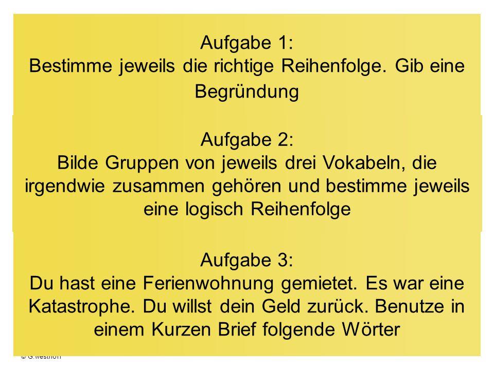 © G.westhoff Aufgabe 1: Bestimme jeweils die richtige Reihenfolge. Gib eine Begründung Aufgabe 2: Bilde Gruppen von jeweils drei Vokabeln, die irgendw