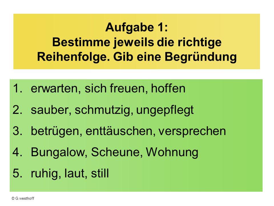 © G.westhoff Aufgabe 1: Bestimme jeweils die richtige Reihenfolge. Gib eine Begründung 1.erwarten, sich freuen, hoffen 2.sauber, schmutzig, ungepflegt