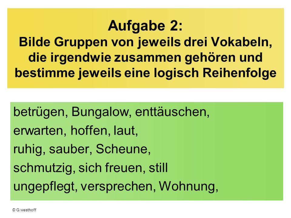 © G.westhoff Aufgabe 2: Bilde Gruppen von jeweils drei Vokabeln, die irgendwie zusammen gehören und bestimme jeweils eine logisch Reihenfolge betrügen