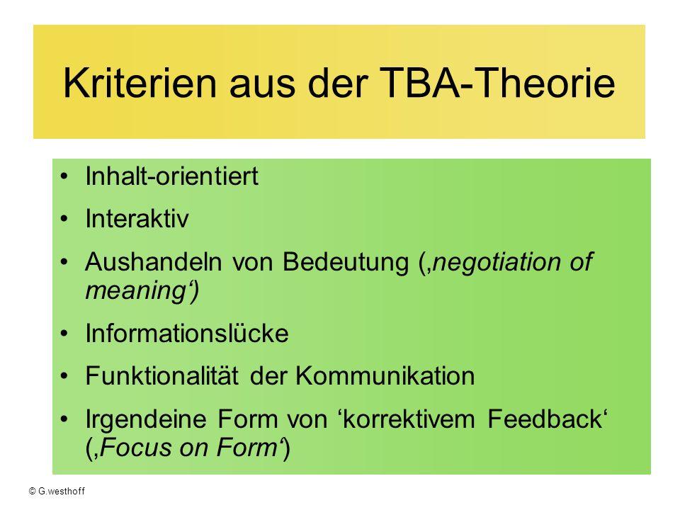 © G.westhoff Kriterien aus der TBA-Theorie Inhalt-orientiert Interaktiv Aushandeln von Bedeutung (negotiation of meaning) Informationslücke Funktionalität der Kommunikation Irgendeine Form von korrektivem Feedback (Focus on Form)