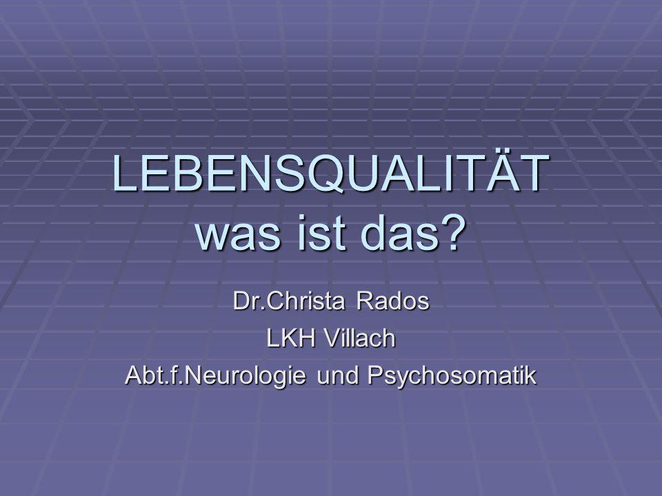 LEBENSQUALITÄT was ist das? Dr.Christa Rados LKH Villach Abt.f.Neurologie und Psychosomatik