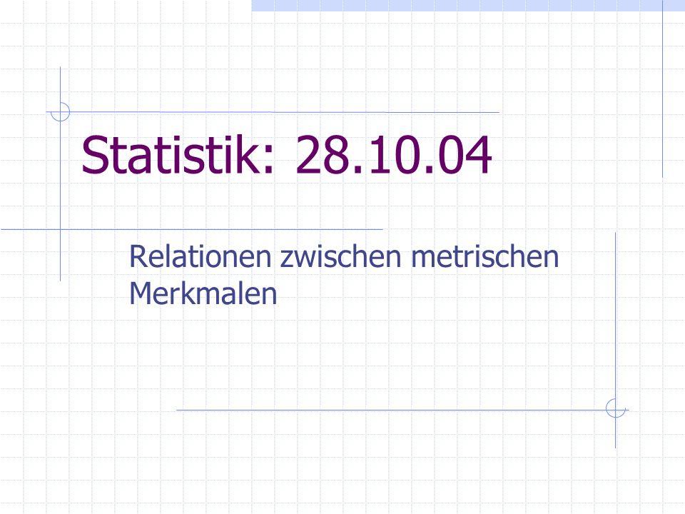 Statistik: 28.10.04 Relationen zwischen metrischen Merkmalen