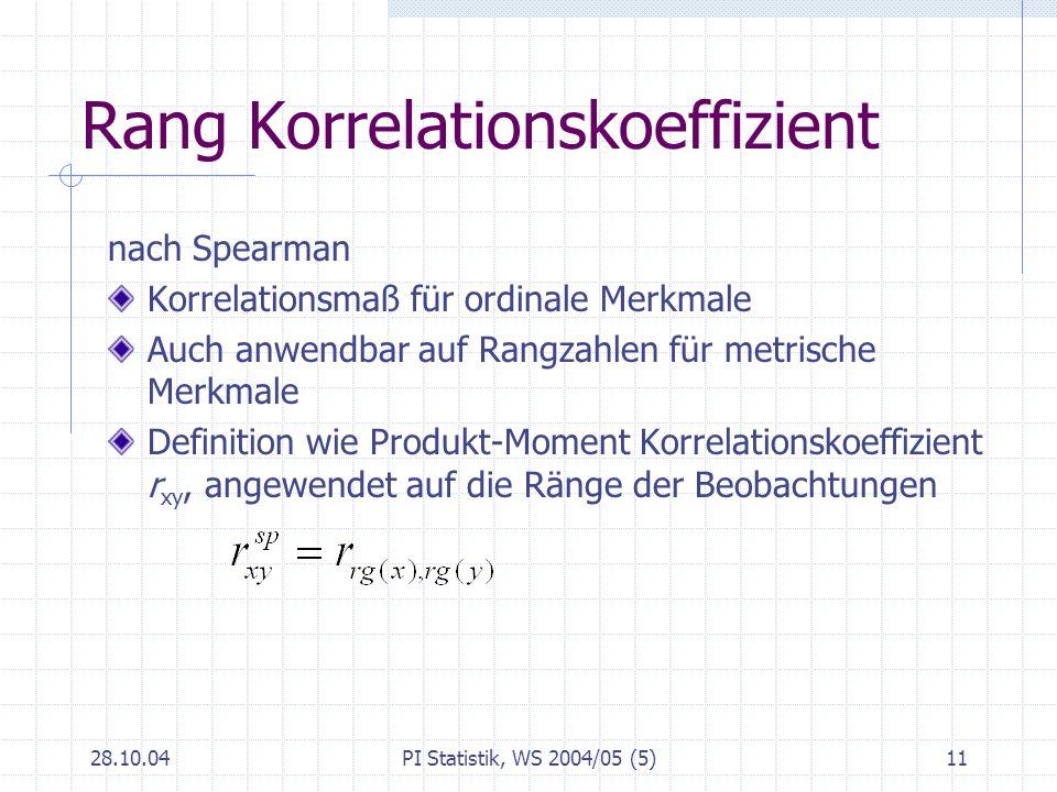 28.10.04PI Statistik, WS 2004/05 (5)11 Rang Korrelationskoeffizient nach Spearman Korrelationsmaß für ordinale Merkmale Auch anwendbar auf Rangzahlen