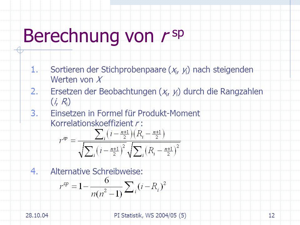 28.10.04PI Statistik, WS 2004/05 (5)12 Berechnung von r sp 1. Sortieren der Stichprobenpaare (x i, y i ) nach steigenden Werten von X 2. Ersetzen der