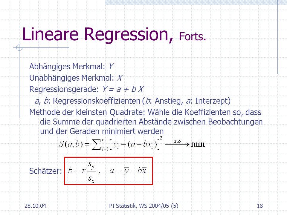 28.10.04PI Statistik, WS 2004/05 (5)18 Lineare Regression, Forts. Abhängiges Merkmal: Y Unabhängiges Merkmal: X Regressionsgerade: Y = a + b X a, b: R