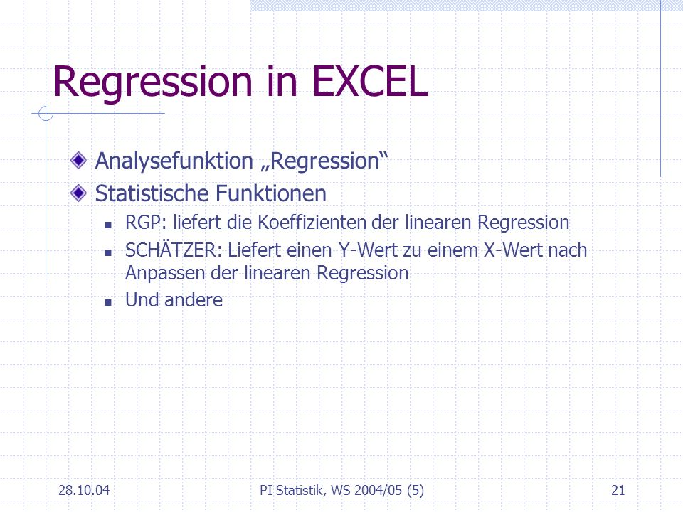 28.10.04PI Statistik, WS 2004/05 (5)21 Regression in EXCEL Analysefunktion Regression Statistische Funktionen RGP: liefert die Koeffizienten der linea