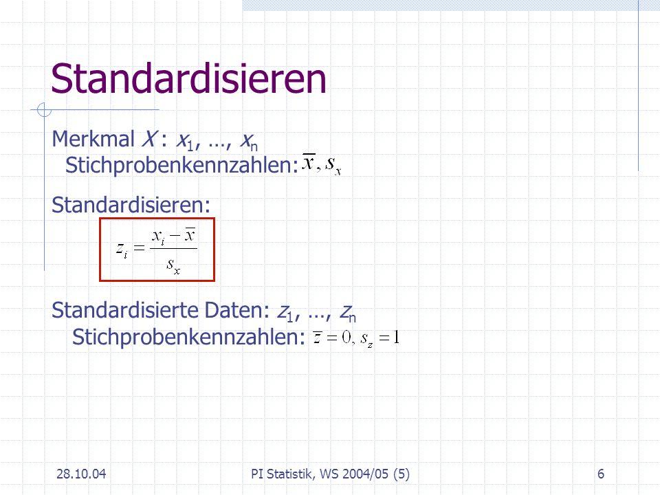 28.10.04PI Statistik, WS 2004/05 (5)6 Standardisieren Merkmal X : x 1, …, x n Stichprobenkennzahlen: Standardisieren: Standardisierte Daten: z 1, …, z